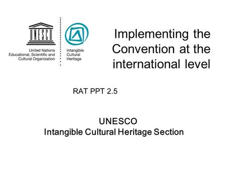 UNESCO Intangible Cultural Heritage Section Implementing the Convention at the international level RAT PPT 2.5.