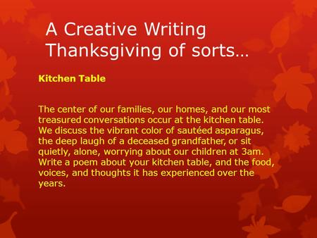 A Creative Writing Thanksgiving of sorts… Kitchen Table The center of our families, our homes, and our most treasured conversations occur at the kitchen.