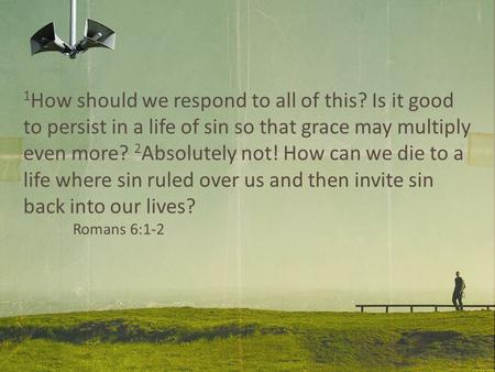 1 How should we respond to all of this? Is it good to persist in a life of sin so that grace may multiply even more? 2 Absolutely not! How can we die to.