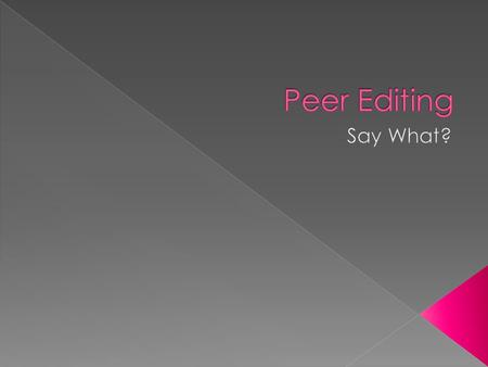  A peer is someone your own age.  Editing means making suggestions, comments, compliments, and changes to writing.