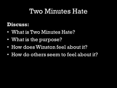 Two Minutes Hate Discuss: What is Two Minutes Hate? What is the purpose? How does Winston feel about it? How do others seem to feel about it?