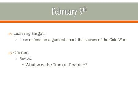  Learning Target: o I can defend an argument about the causes of the Cold War.  Opener: o Review: What was the Truman Doctrine?
