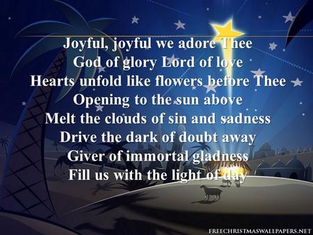 Joyful, joyful we adore Thee God of glory Lord of love Hearts unfold like flowers before Thee Opening to the sun above Melt the clouds of sin and sadness.