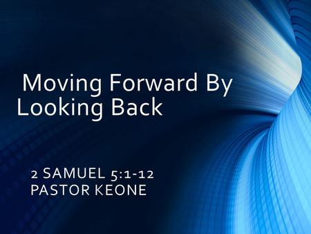 Moving Forward By Looking Back 2 SAMUEL 5:1-12 PASTOR KEONE.