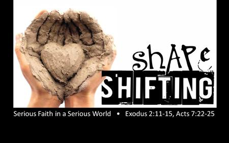 Rick Snodgrass Serious Faith in a Serious World Exodus 2:11-15, Acts 7:22-25.