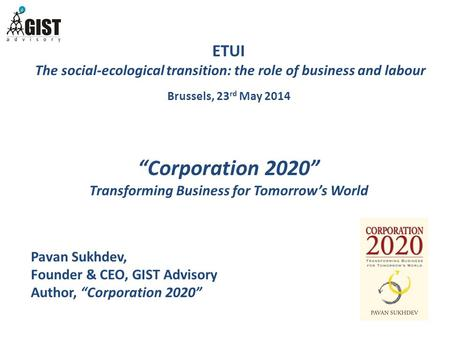 "ETUI The social-ecological transition: the role of business and labour Brussels, 23 rd May 2014 ""Corporation 2020"" Transforming Business for Tomorrow's."