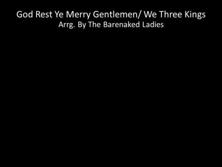 God Rest Ye Merry Gentlemen/ We Three Kings Arrg. By The Barenaked Ladies.