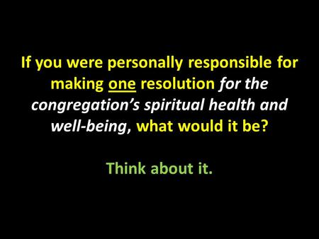 If you were personally responsible for making one resolution for the congregation's spiritual health and well-being, what would it be? Think about it.