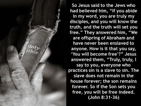 "So Jesus said to the Jews who had believed him, ""If you abide in my word, you are truly my disciples, and you will know the truth, and the truth will set."
