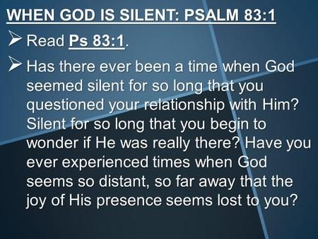 WHEN GOD IS SILENT: PSALM 83:1  Read Ps 83:1.  Has there ever been a time when God seemed silent for so long that you questioned your relationship with.