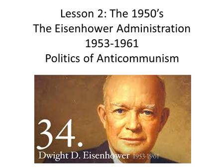 Lesson 2: The 1950's The Eisenhower Administration 1953-1961 Politics of Anticommunism.