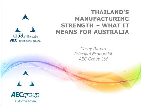 THAILAND'S MANUFACTURING STRENGTH – WHAT IT MEANS FOR AUSTRALIA Carey Ramm Principal Economist AEC Group Ltd.