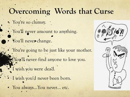 Overcoming Words that Curse You're so clumsy. You'll never amount to anything. You'll never change. You're going to be just like your mother...You'll never.