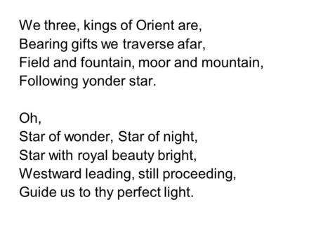 We three, kings of Orient are, Bearing gifts we traverse afar, Field and fountain, moor and mountain, Following yonder star. Oh, Star of wonder, Star of.