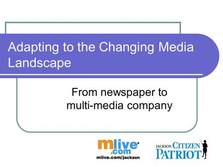 Adapting to the Changing Media Landscape From newspaper to multi-media company.