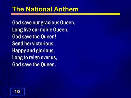 The National Anthem God save our gracious Queen, Long live our noble Queen, God save the Queen! Send her victorious, Happy and glorious, Long to reign.