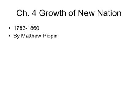 Ch. 4 Growth of New Nation 1783-1860 By Matthew Pippin.
