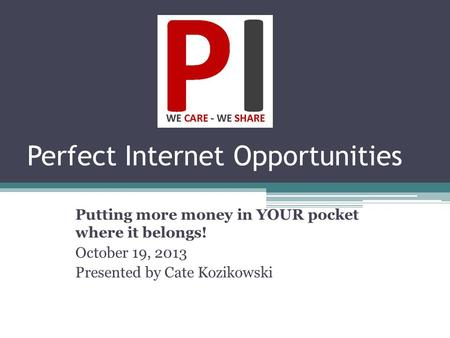 Perfect Internet Opportunities Putting more money in YOUR pocket where it belongs! October 19, 2013 Presented by Cate Kozikowski.
