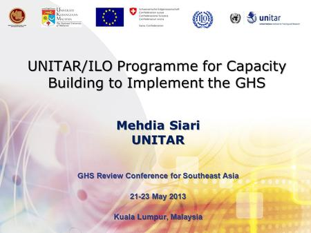 UNITAR/ILO Programme for Capacity Building to Implement the GHS GHS Review Conference for Southeast Asia 21-23 May 2013 Kuala Lumpur, Malaysia Mehdia Siari.