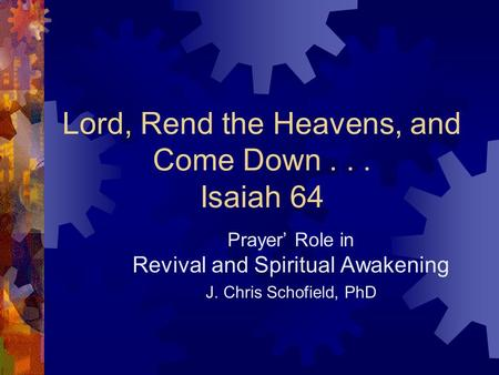 Lord, Rend the Heavens, and Come Down... Isaiah 64 Prayer' Role in Revival and Spiritual Awakening J. Chris Schofield, PhD.