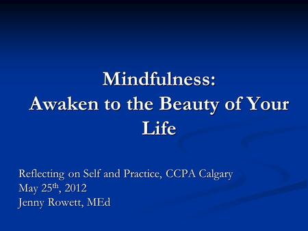 Mindfulness: Awaken to the Beauty of Your Life Reflecting on Self and Practice, CCPA Calgary May 25 th, 2012 Jenny Rowett, MEd.