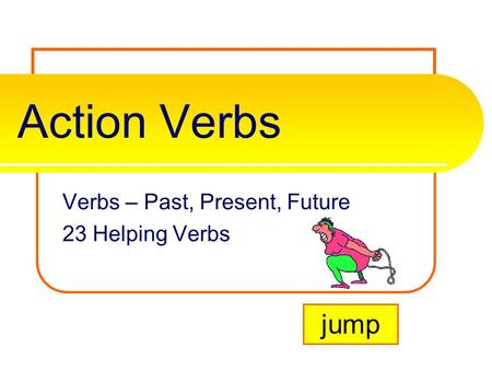 Action Verbs Verbs – Past, Present, Future 23 Helping Verbs jump.