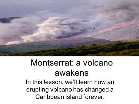 Montserrat: a volcano awakens In this lesson, we'll learn how an erupting volcano has changed a Caribbean island forever.