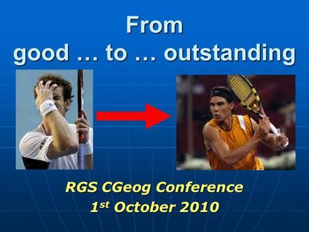 From good … to … outstanding RGS CGeog Conference 1 st October 2010.