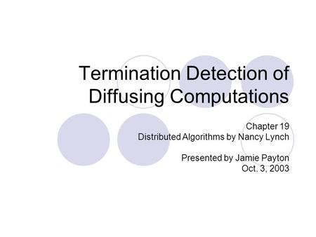 Termination Detection of Diffusing Computations Chapter 19 Distributed Algorithms by Nancy Lynch Presented by Jamie Payton Oct. 3, 2003.