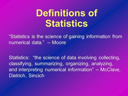 """Statistics is the science of gaining information from numerical data."" -- Moore Definitions of Statistics Statistics: ""the science of data involving collecting,"