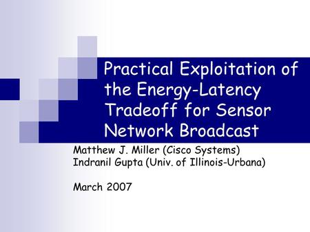 Practical Exploitation of the Energy-Latency Tradeoff for Sensor Network Broadcast Matthew J. Miller (Cisco Systems) Indranil Gupta (Univ. of Illinois-Urbana)