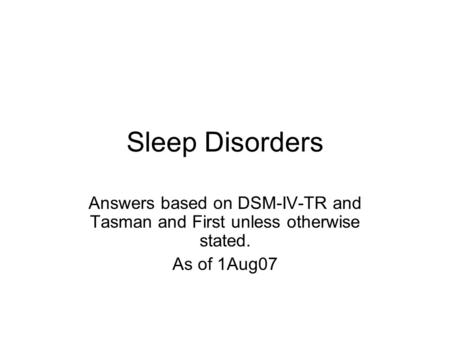 Sleep Disorders Answers based on DSM-IV-TR and Tasman and First unless otherwise stated. As of 1Aug07.