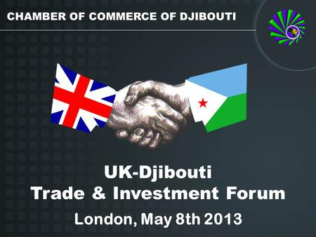 UK-Djibouti Trade & Investment Forum London, May 8th 2013 CHAMBER OF COMMERCE OF DJIBOUTI.