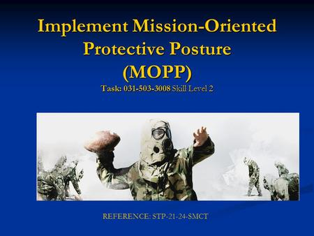 Implement Mission-Oriented Protective Posture (MOPP) Task: 031-503-3008 Skill Level 2 REFERENCE: STP-21-24-SMCT.