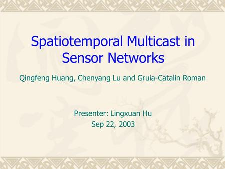 Spatiotemporal Multicast in Sensor Networks Presenter: Lingxuan Hu Sep 22, 2003 Qingfeng Huang, Chenyang Lu and Gruia-Catalin Roman.