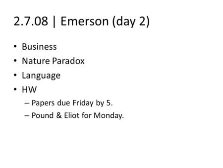 2.7.08 | Emerson (day 2) Business Nature Paradox Language HW – Papers due Friday by 5. – Pound & Eliot for Monday.