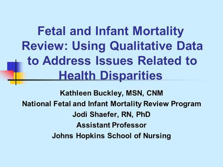 Fetal and Infant Mortality Review: Using Qualitative Data to Address Issues Related to Health Disparities Kathleen Buckley, MSN, CNM National Fetal and.