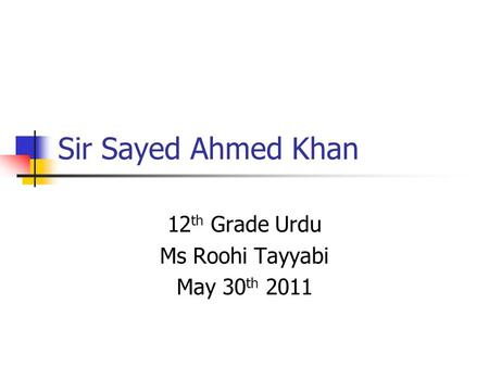 Sir Sayed Ahmed Khan 12 th Grade Urdu Ms Roohi Tayyabi May 30 th 2011.