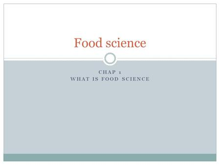 CHAP 1 WHAT IS FOOD SCIENCE Food science. The study of producing, processing, preparing Evaluating and using food.
