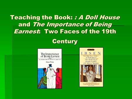 Teaching the Book: : A Doll House and The Importance of Being Earnest: Two Faces of the 19th Century.