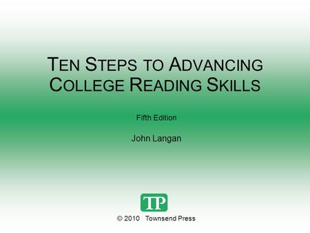 T EN S TEPS TO A DVANCING C OLLEGE R EADING S KILLS Fifth Edition John Langan © 2010 Townsend Press.