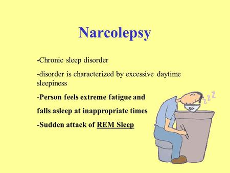 Narcolepsy -Chronic sleep disorder -disorder is characterized by excessive daytime sleepiness -Person feels extreme fatigue and falls asleep at inappropriate.