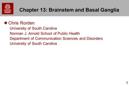 1 Chapter 13: Brainstem and Basal Ganglia Chris Rorden University of South Carolina Norman J. Arnold School of Public Health Department of Communication.