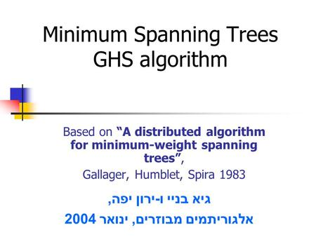 "Minimum Spanning Trees GHS algorithm Based on ""A distributed algorithm for minimum-weight spanning trees"", Gallager, Humblet, Spira 1983 גיא בניי ו - ירון."