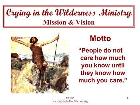 "5/25/05 www.cryinginthewilderness.org 1 Crying in the Wilderness Ministry Mission & Vision Motto ""People do not care how much you know until they know."