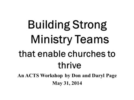 Building Strong Ministry Teams that enable churches to thrive An ACTS Workshop by Don and Daryl Page May 31, 2014.