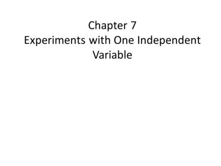 Chapter 7 Experiments with One Independent Variable.
