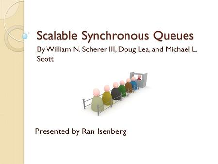 Scalable Synchronous Queues By William N. Scherer III, Doug Lea, and Michael L. Scott Presented by Ran Isenberg.