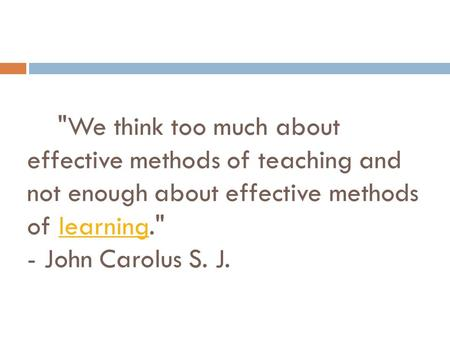 We think too much about effective methods of teaching and not enough about effective methods of learning. - John Carolus S. J.