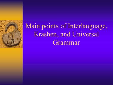 Main points of Interlanguage, Krashen, and Universal Grammar.